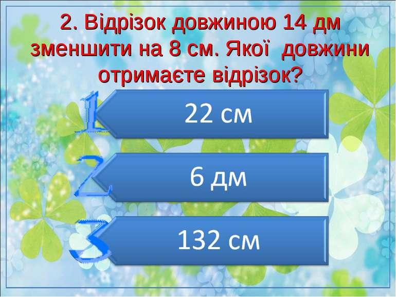 2. Відрізок довжиною 14 дм зменшити на 8 см. Якої довжини отримаєте відрізок?