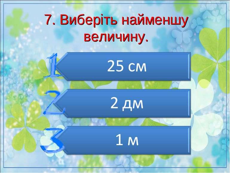 7. Виберіть найменшу величину.