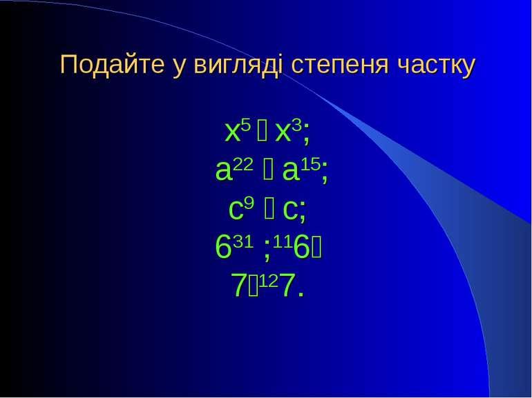 х5 ׃ х3; а22 ׃ а15; с9 ׃ с; 631 ׃ 611; 712׃7. Подайте у вигляді степеня частку