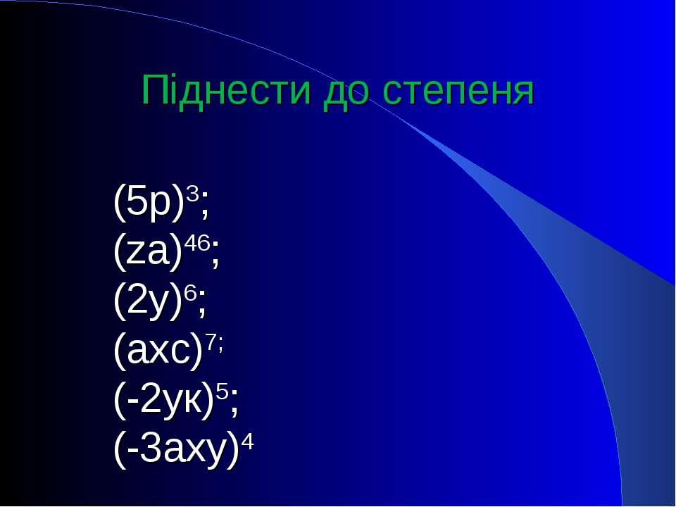 Піднести до степеня (5р)3; (zа)46; (2у)6; (ахс)7; (-2ук)5; (-3аху)4