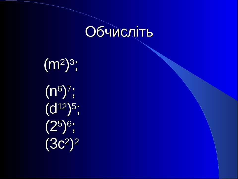 Обчисліть (m2)3; (n6)7; (d12)5; (25)6; (3с2)2