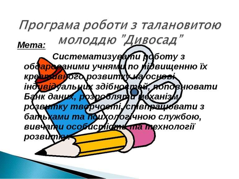 Мета: Систематизувати роботу з обдарованими учнями по підвищенню їх креативно...