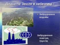 Планета Земля в небезпеці ! Забруднення водойм Забруднення повітря, ґрунтів