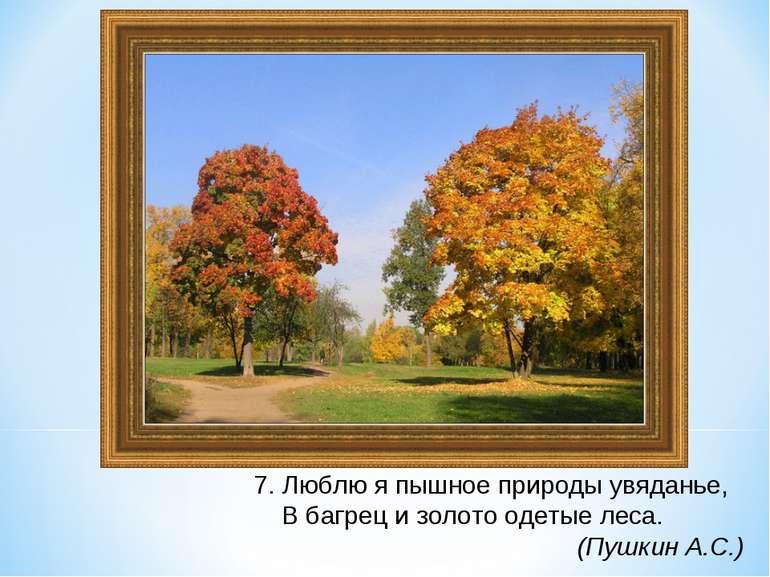 7. Люблю я пышное природы увяданье, В багрец и золото одетые леса. (Пушкин А.С.)