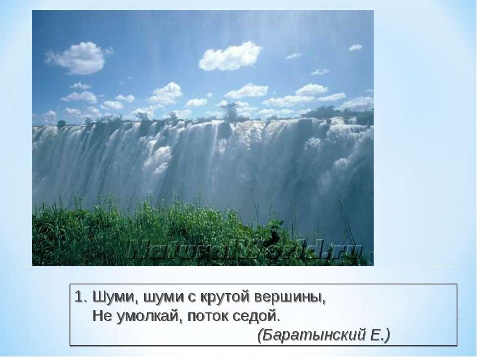 1. Шуми, шуми с крутой вершины, Не умолкай, поток седой. (Баратынский Е.)