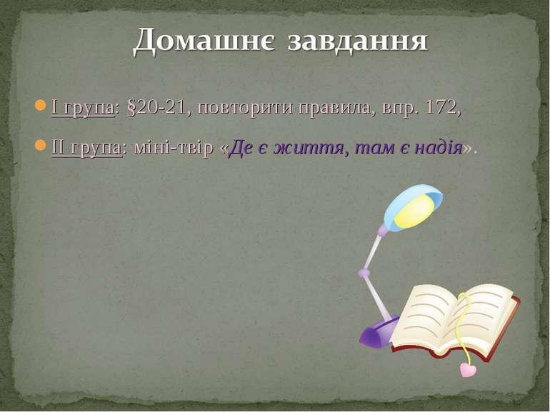 І група: §20-21, повторити правила, впр. 172, ІІ група: міні-твір «Де є життя...
