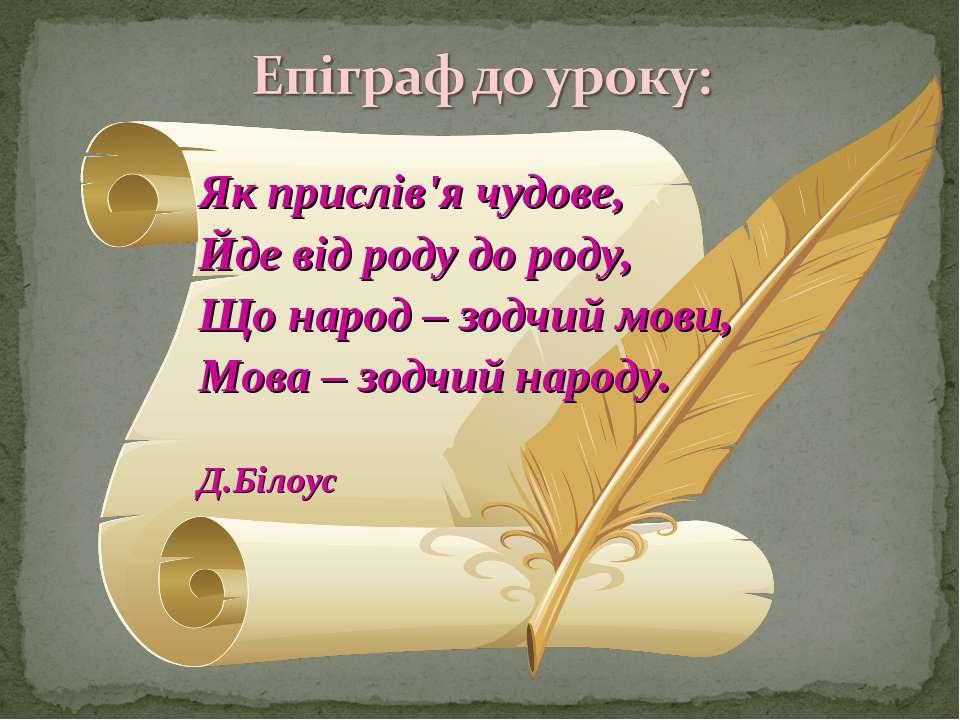 Як прислів'я чудове, Йде від роду до роду, Що народ – зодчий мови, Мова – зод...