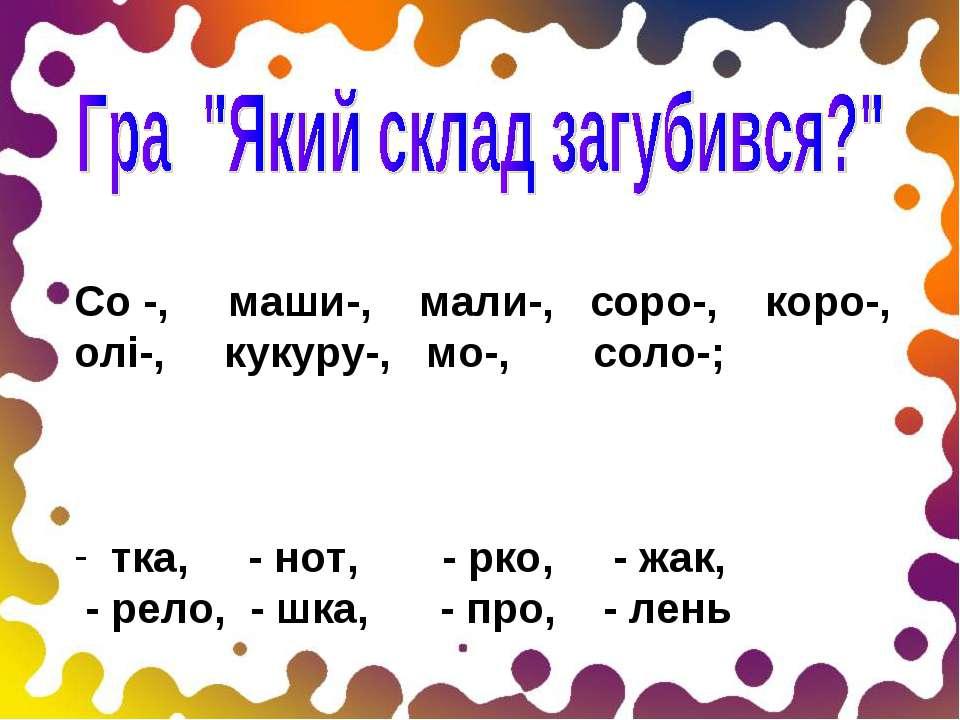 Со -, маши-, мали-, соро-, коро-, олі-, кукуру-, мо-, соло-; тка, - нот, - рк...