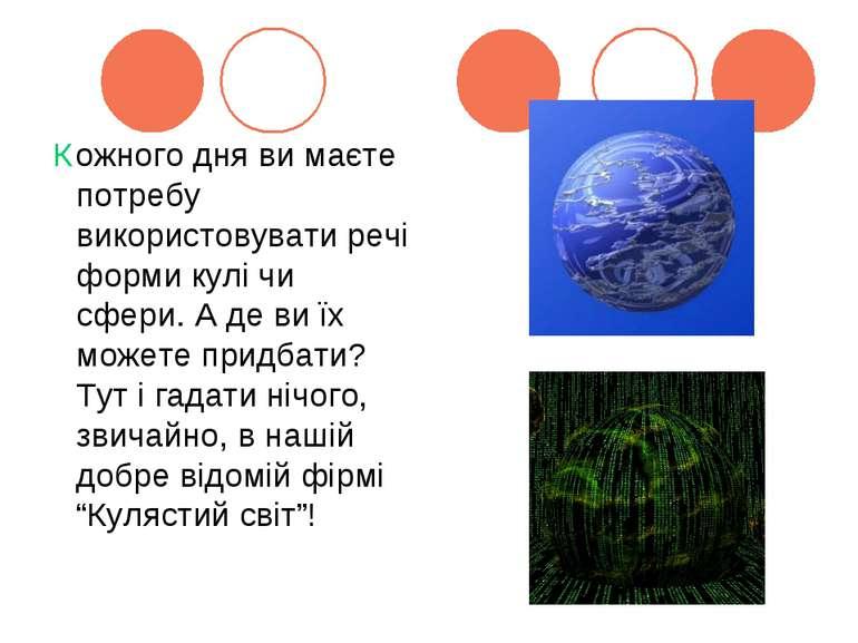 Кожного дня ви маєте потребу використовувати речі форми кулі чи сфери. А де в...