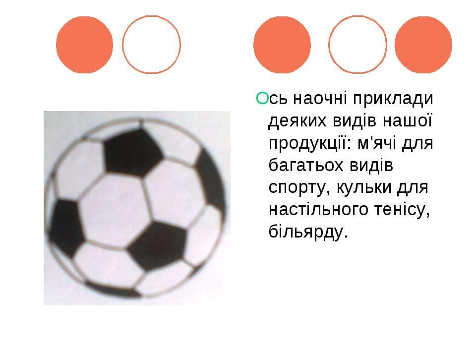 Ось наочні приклади деяких видів нашої продукції: м'ячі для багатьох видів сп...