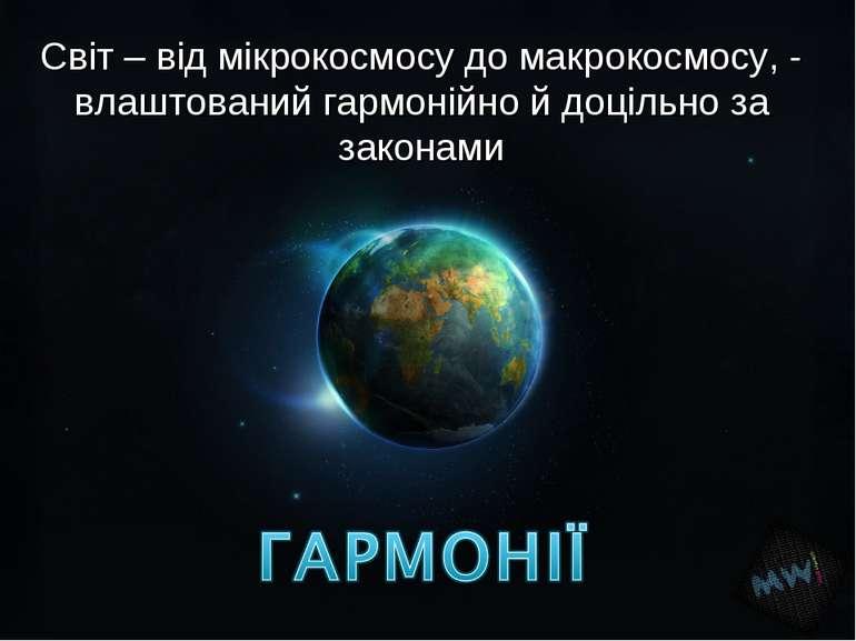 Світ – від мікрокосмосу до макрокосмосу, - влаштований гармонійно й доцільно ...