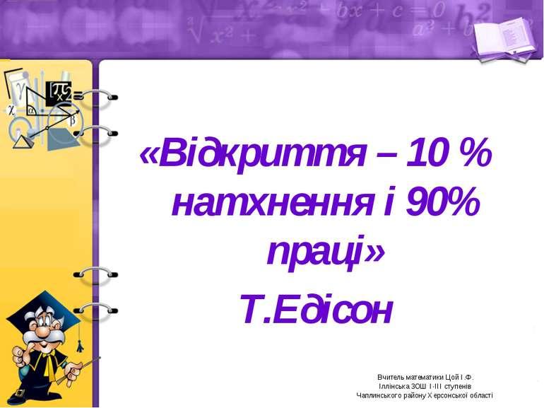 «Відкриття – 10 % натхнення і 90% праці» Т.Едісон Вчитель математики Цой І.Ф....