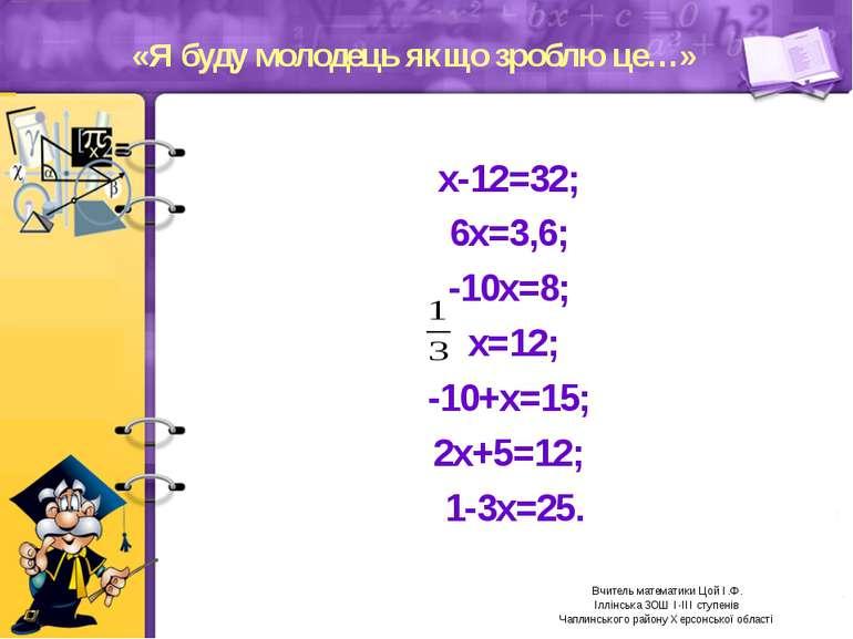 «Я буду молодець якщо зроблю це…» х-12=32; 6х=3,6; -10х=8; х=12; -10+х=15; 2х...