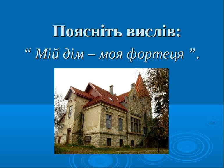 """"""" Мій дім – моя фортеця """". Поясніть вислів:"""