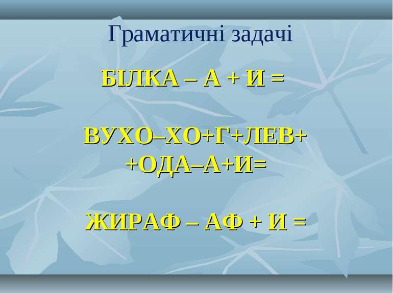 БІЛКА – А + И =  ВУХО–ХО+Г+ЛЕВ+ +ОДА–А+И=  ЖИРАФ – АФ + И = Граматичні задачі
