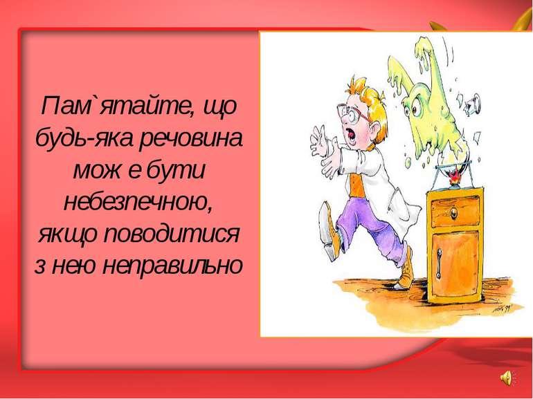 Пам`ятайте, що будь-яка речовина може бути небезпечною, якщо поводитися з нею...