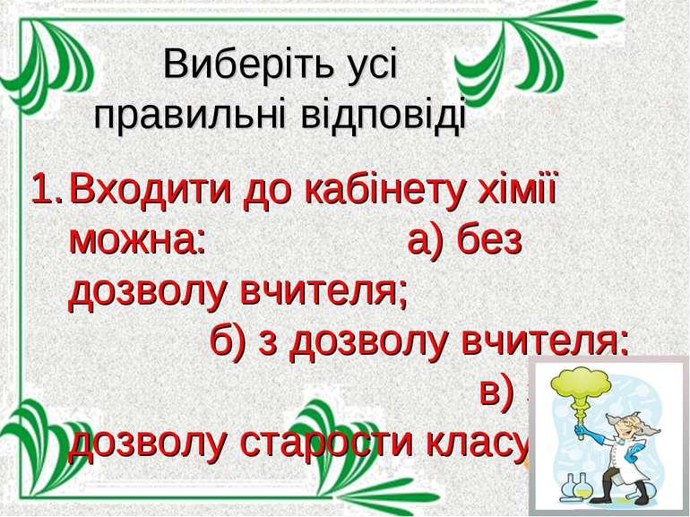 Виберіть усі правильні відповіді Входити до кабінету хімії можна: а) без дозв...