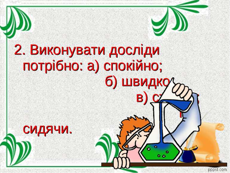 2. Виконувати досліди потрібно: а) спокійно; б) швидко; в) стоячи; г) сидячи.