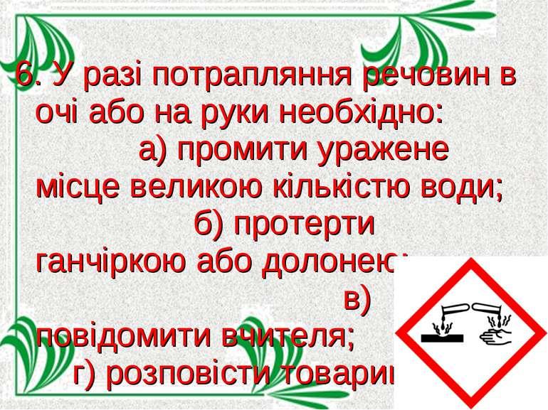 6. У разі потрапляння речовин в очі або на руки необхідно: а) промити уражене...