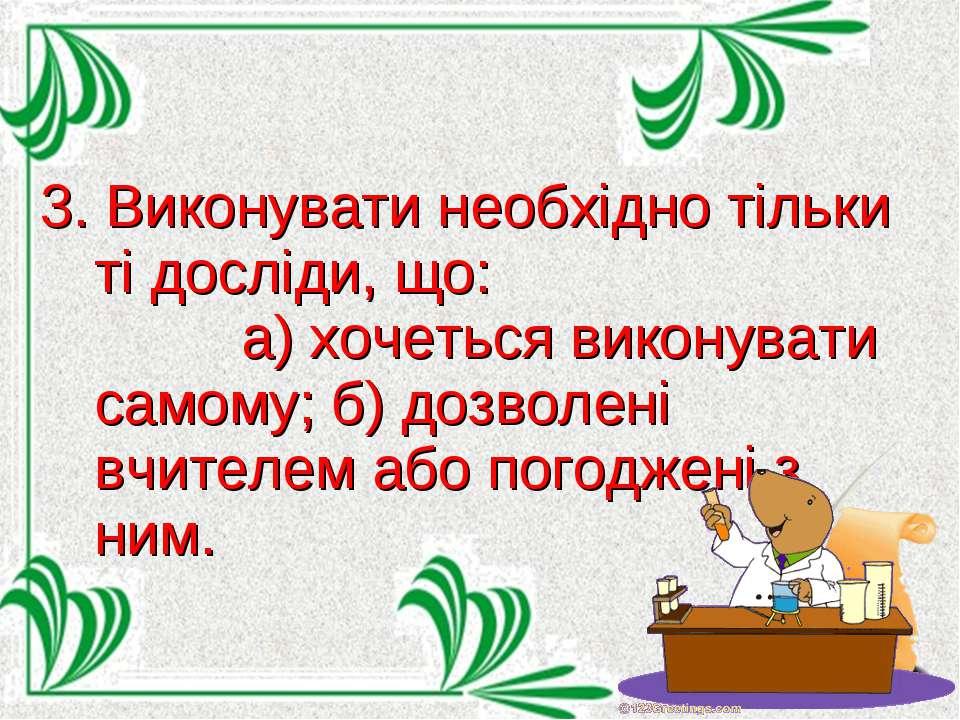 3. Виконувати необхідно тільки ті досліди, що: а) хочеться виконувати самому;...