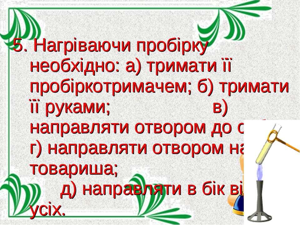 5. Нагріваючи пробірку необхідно: а) тримати її пробіркотримачем; б) тримати ...