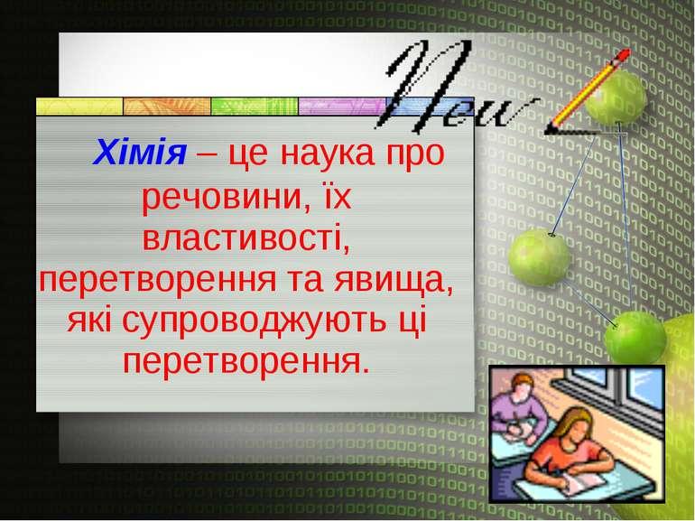 Хімія – це наука про речовини, їх властивості, перетворення та явища, які суп...