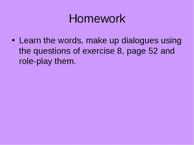 Homework Learn the words, make up dialogues using the questions of exercise 8...
