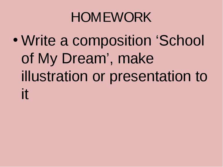 HOMEWORK Write a composition 'School of My Dream', make illustration or prese...