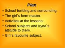 Plan School building and surrounding. The girl`s form-master. Activities at t...