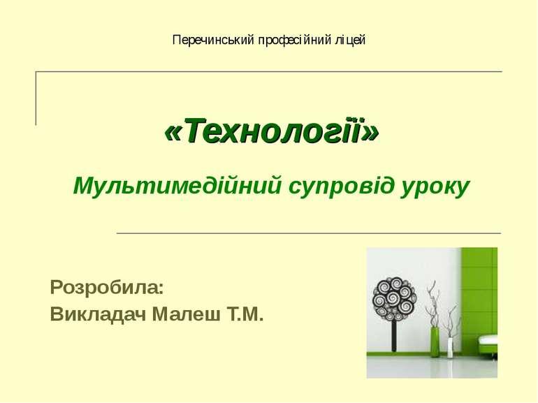 «Технології» Мультимедійний супровід уроку Розробила: Викладач Малеш Т.М. Пер...
