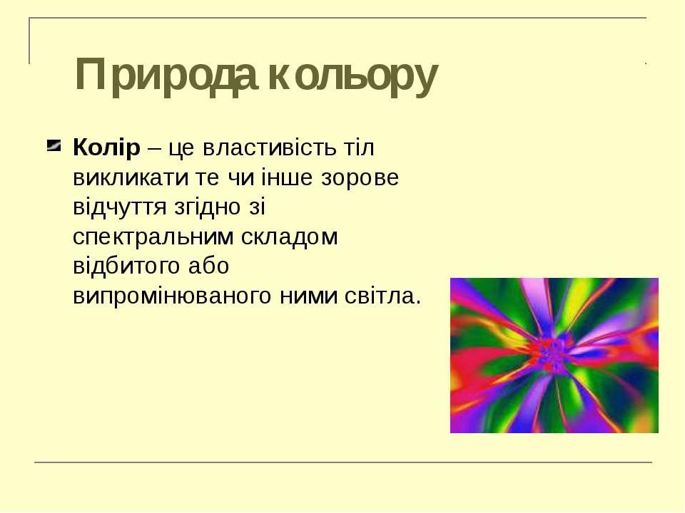 Природа кольору Колір – це властивість тіл викликати те чи інше зорове відчут...
