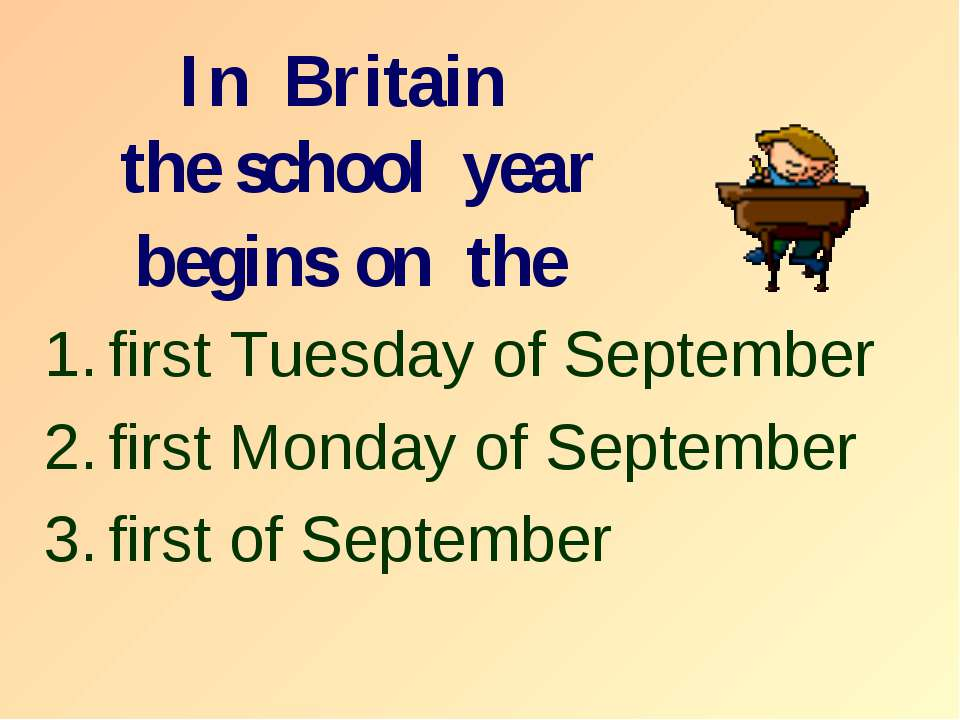 In Britain the school year begins on the first Tuesday of September first Mon...