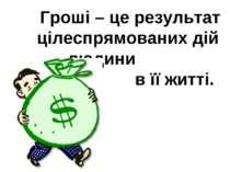 Гроші – це результат цілеспрямованих дій людини в її житті.