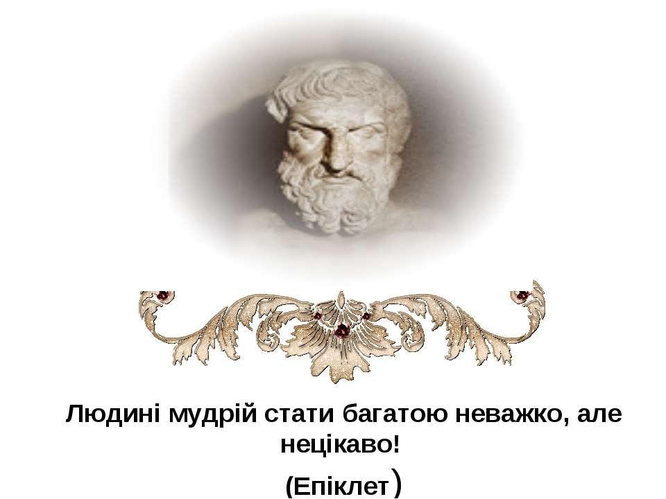 Людині мудрій стати багатою неважко, але нецікаво! (Епіклет)