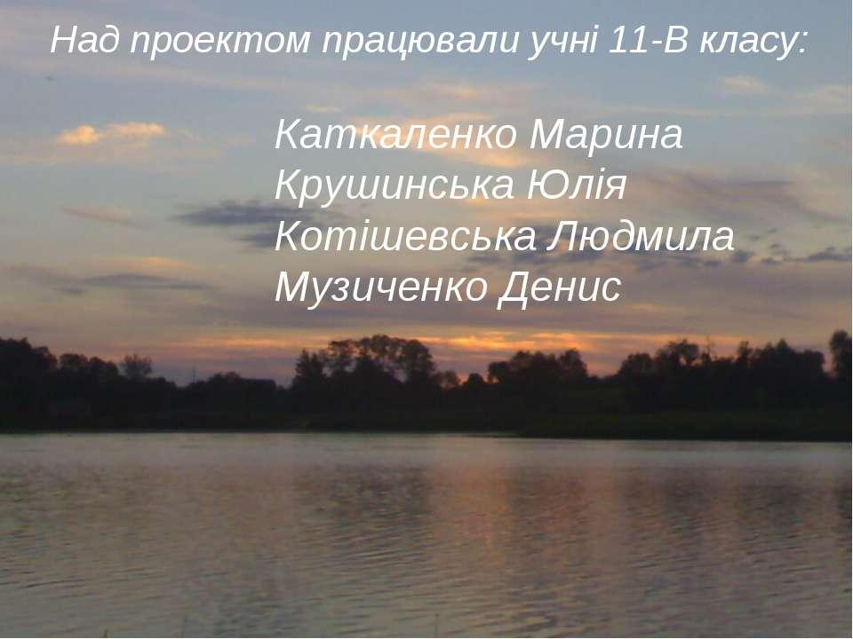Над проектом працювали учні 11-В класу: Каткаленко Марина Крушинська Юлія Кот...