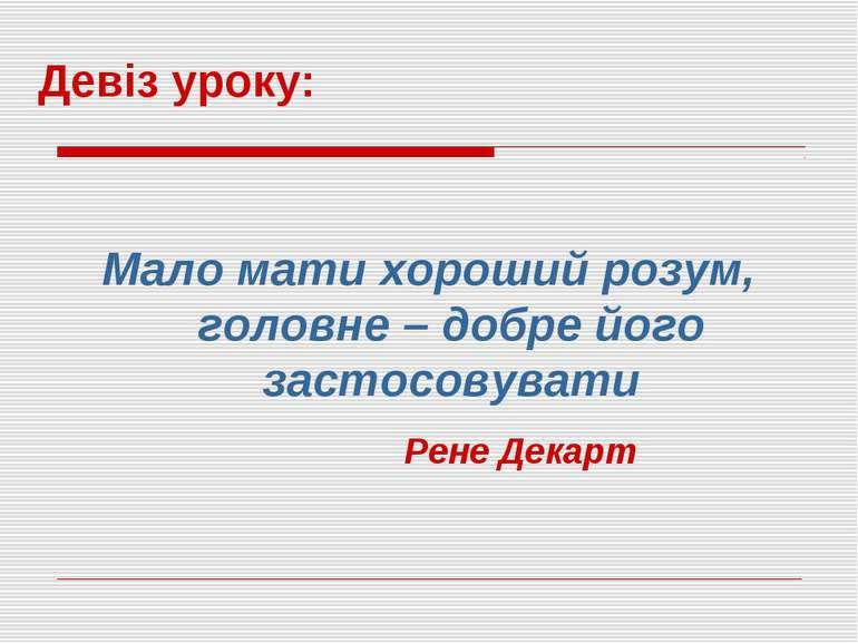 Мало мати хороший розум, головне – добре його застосовувати Девіз уроку: Рене...