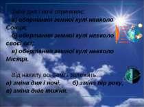 Зміні дня і ночі спричиняє: а) обертання земної кулі навколо Сонця; б) оберта...