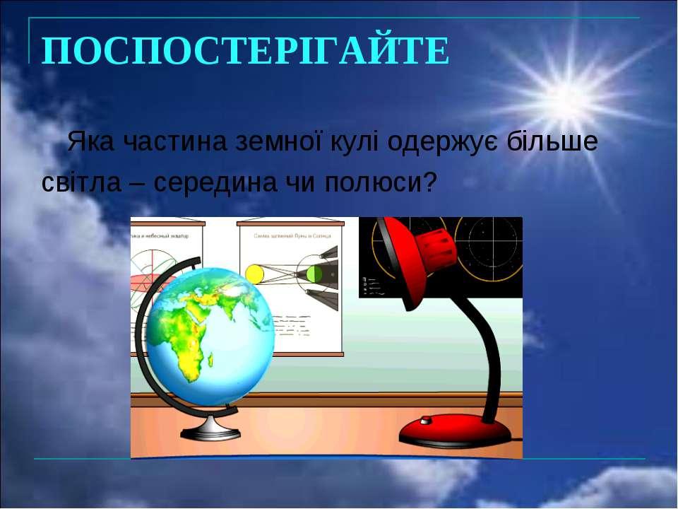 ПОСПОСТЕРІГАЙТЕ Яка частина земної кулі одержує більше світла – середина чи п...