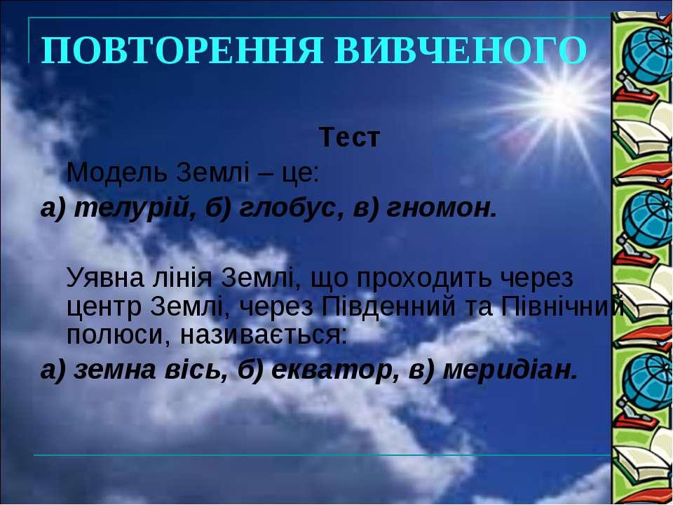 Тест Модель Землі – це: а) телурій, б) глобус, в) гномон. Уявна лінія Землі, ...