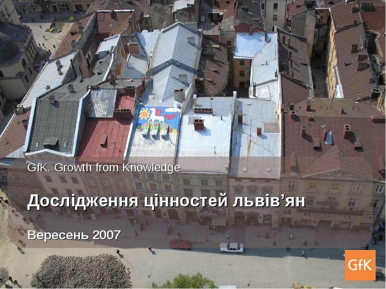 * GfK. Growth from Knowledge Дослідження цінностей львів'ян Вересень 2007 * Г...