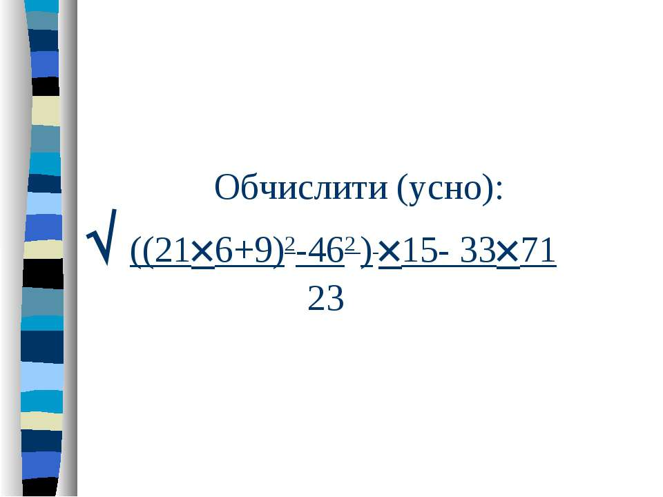 Обчислити (усно): ((21 6+9)2-462 ) 15- 33 71 23