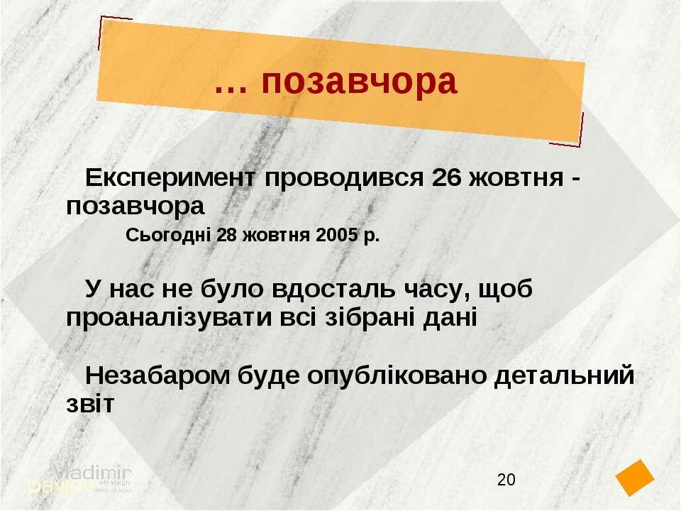 … позавчора Експеримент проводився 26 жовтня - позавчора Сьогодні 28 жовтня 2...