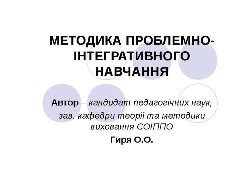 МЕТОДИКА ПРОБЛЕМНО- ІНТЕГРАТИВНОГО НАВЧАННЯ Автор – кандидат педагогічних нау...