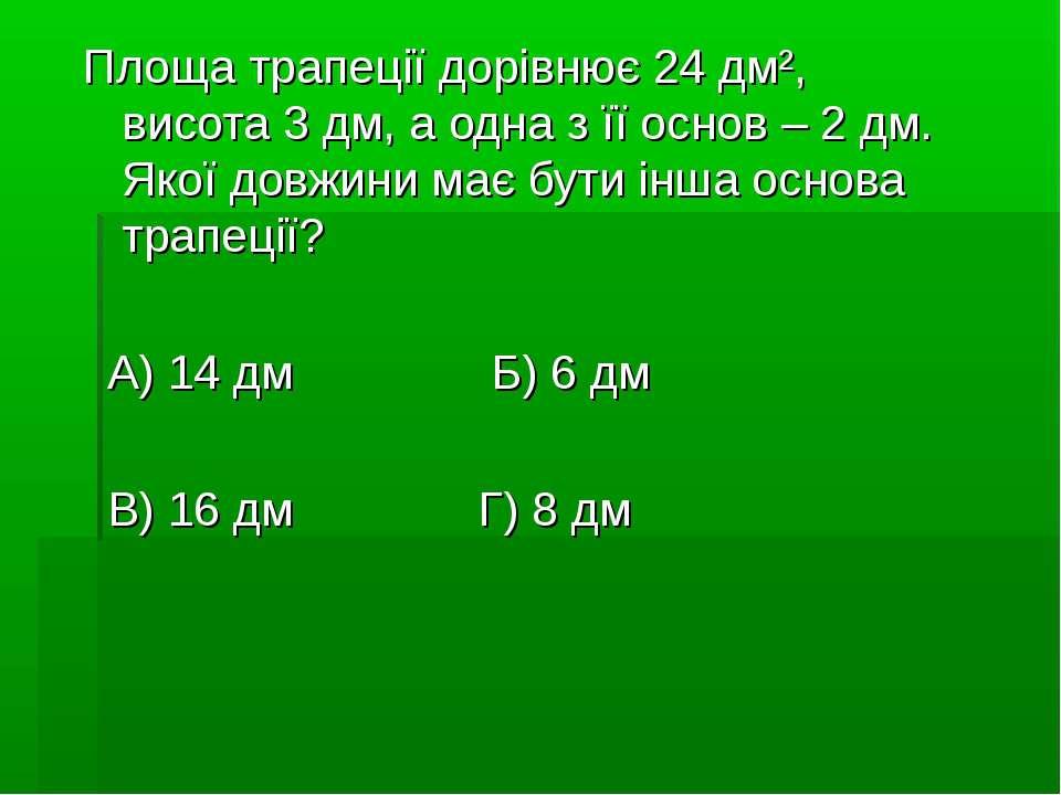 Площа трапеції дорівнює 24 дм², висота 3 дм, а одна з її основ – 2 дм. Якої д...