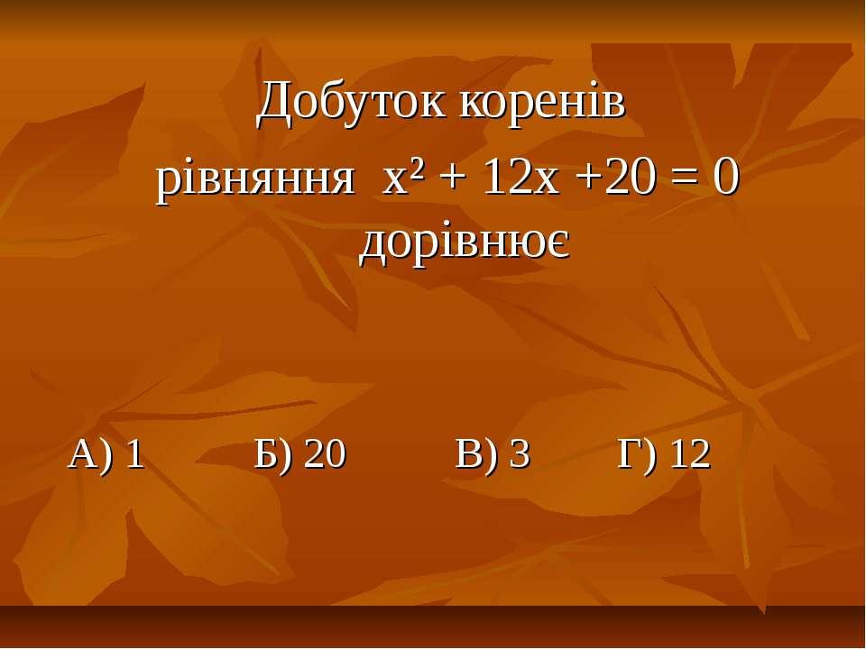 Добуток коренів рівняння х² + 12х +20 = 0 дорівнює А) 1 Б) 20 В) 3 Г) 12