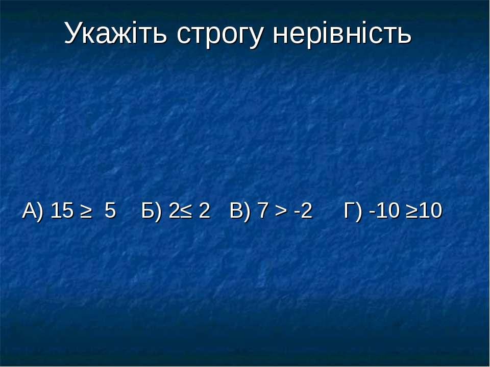 Укажіть строгу нерівність А) 15 ≥ 5 Б) 2≤ 2 В) 7 > -2 Г) -10 ≥10
