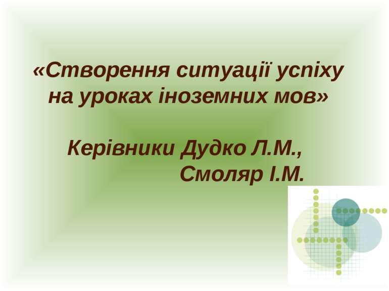 «Створення ситуації успіху на уроках іноземних мов» Керівники Дудко Л.М., Смо...