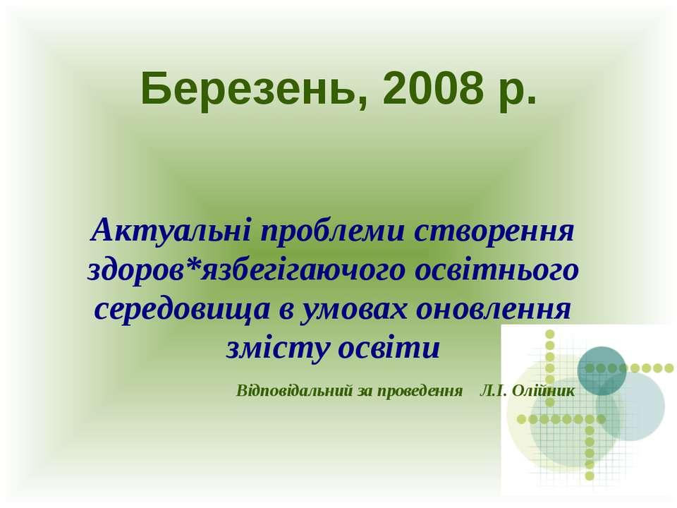 Березень, 2008 р. Актуальні проблеми створення здоров*язбегігаючого освітньог...