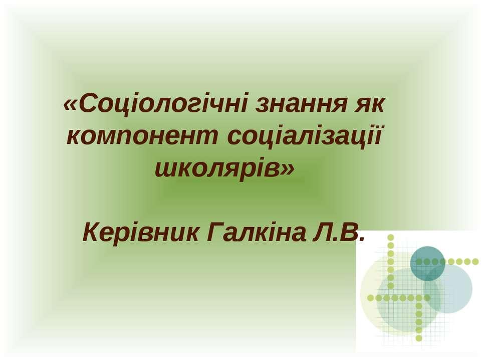 «Соціологічні знання як компонент соціалізації школярів» Керівник Галкіна Л.В.