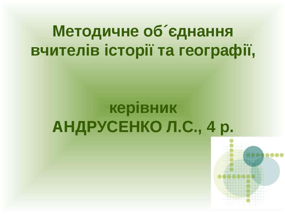 Методичне об´єднання вчителів історії та географії, керівник АНДРУСЕНКО Л.С.,...